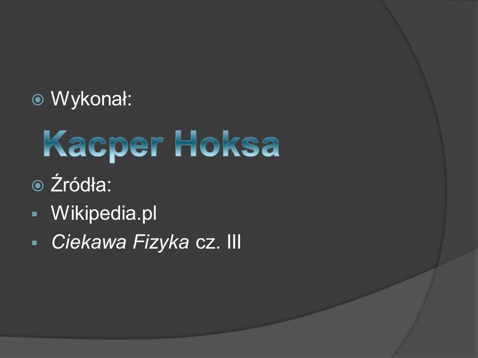 Wykonał: Źródła: Wikipedia.pl Ciekawa Fizyka cz. III Kacper Hoksa