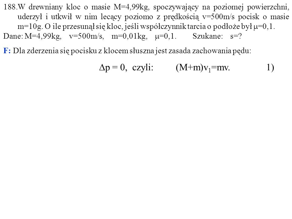 188.W drewniany kloc o masie M=4,99kg, spoczywający na poziomej powierzchni, uderzył i utkwił w nim lecący poziomo z prędkością v=500m/s pocisk o masie m=10g. O ile przesunął się kloc, jeśli współczynnik tarcia o podłoże był =0,1.