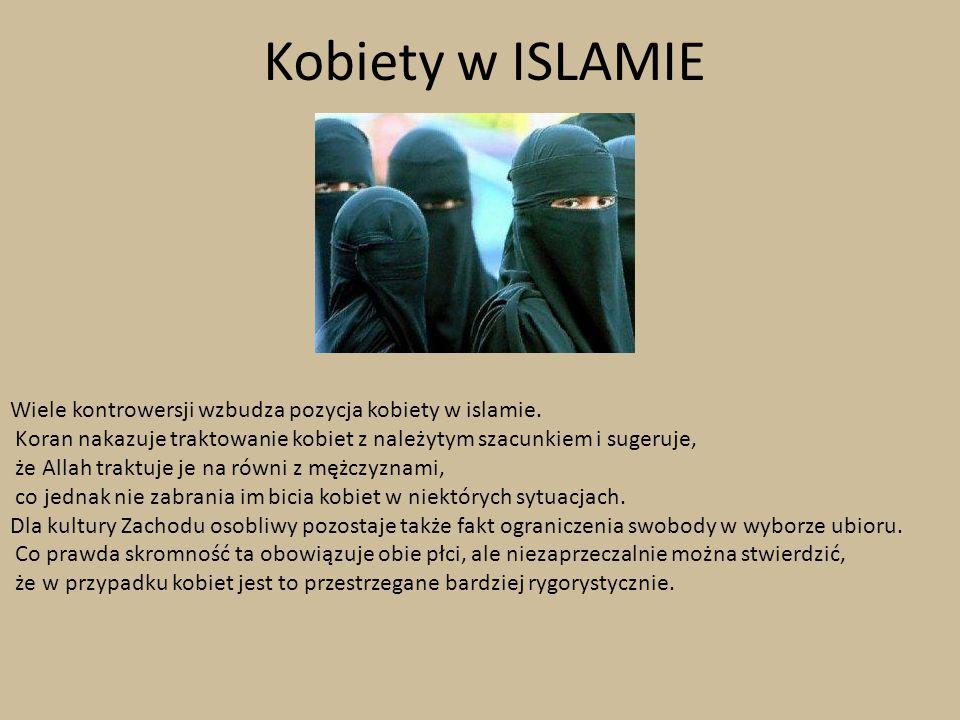 Kobiety w ISLAMIE Wiele kontrowersji wzbudza pozycja kobiety w islamie. Koran nakazuje traktowanie kobiet z należytym szacunkiem i sugeruje,