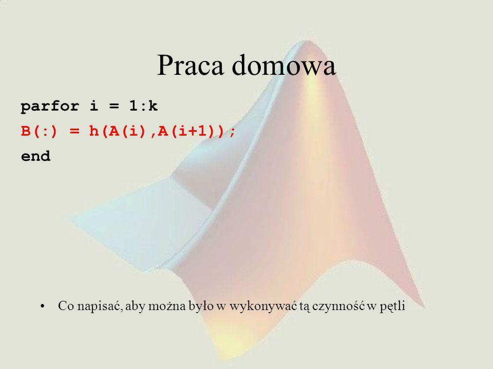 Praca domowa parfor i = 1:k B(:) = h(A(i),A(i+1)); end