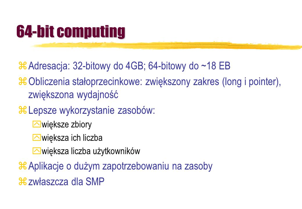 64-bit computing Adresacja: 32-bitowy do 4GB; 64-bitowy do ~18 EB