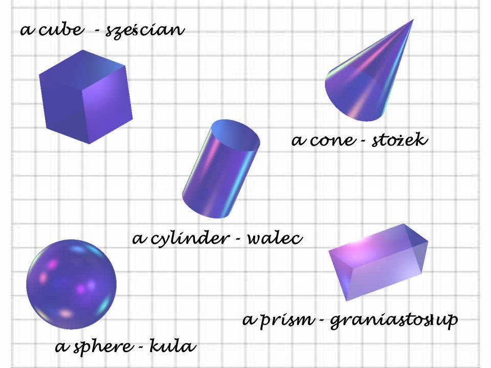 a cube - sześcian a cone - stożek a cylinder - walec a prism - graniastosłup a sphere - kula