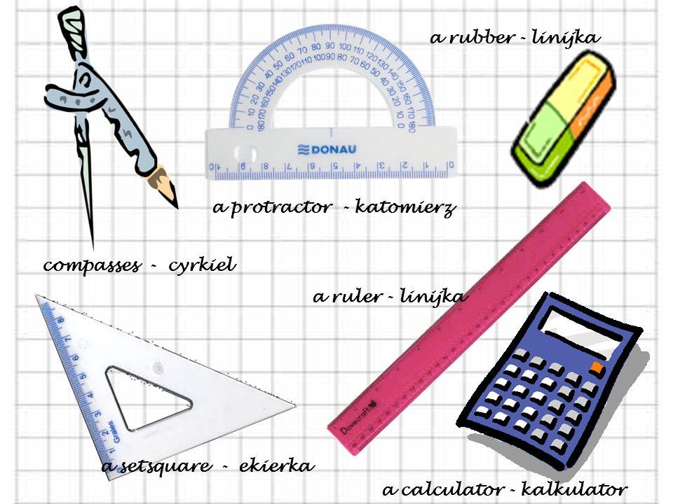 a rubber - linijka a protractor - katomierz. compasses - cyrkiel. a ruler - linijka. a setsquare - ekierka.