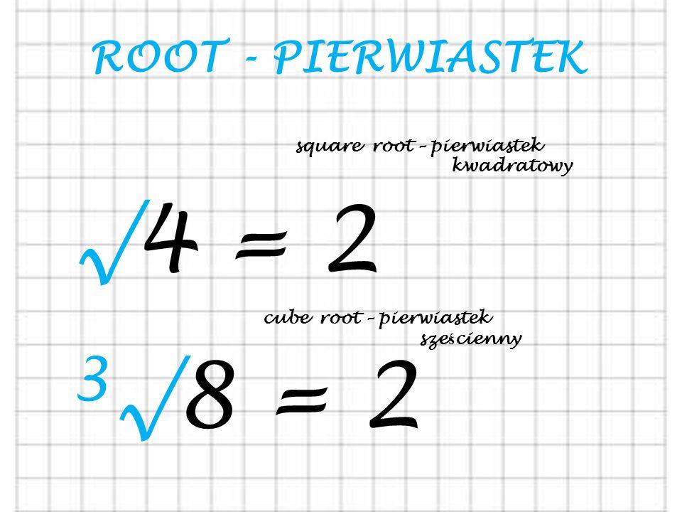 √4 = 2 3√8 = 2 ROOT - PIERWIASTEK square root – pierwiastek kwadratowy