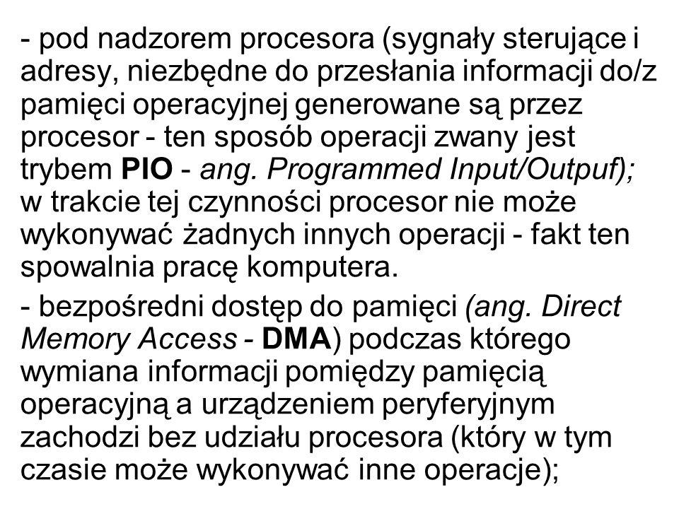 - pod nadzorem procesora (sygnały sterujące i adresy, niezbędne do przesłania informacji do/z pamięci operacyjnej generowane są przez procesor - ten sposób operacji zwany jest trybem PIO - ang. Programmed Input/Outpuf); w trakcie tej czynności procesor nie może wykonywać żadnych innych operacji - fakt ten spowalnia pracę komputera.