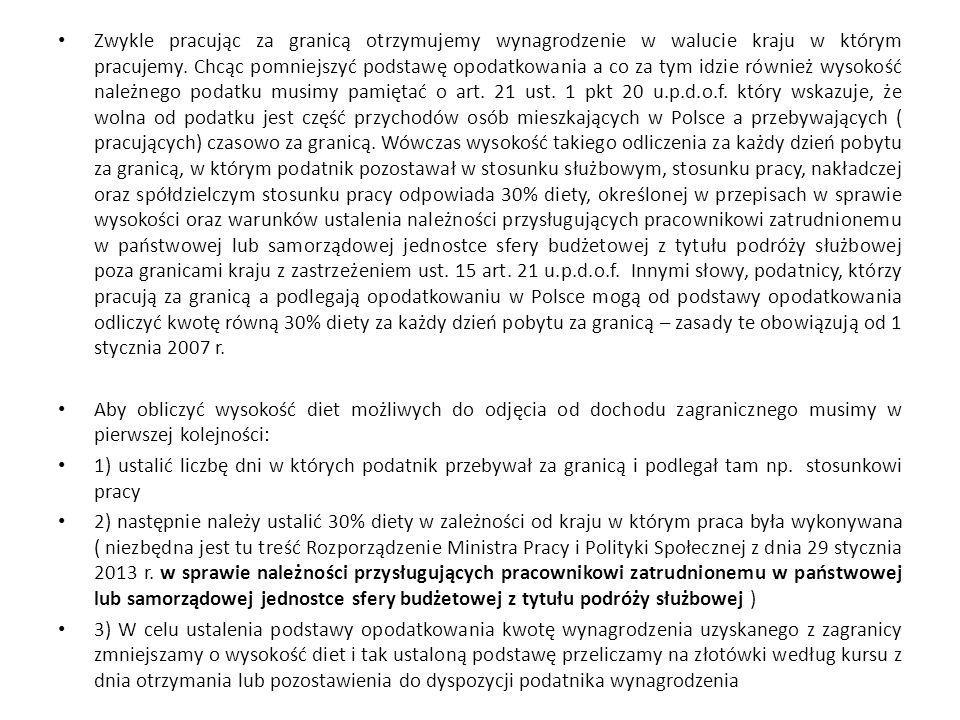 Zwykle pracując za granicą otrzymujemy wynagrodzenie w walucie kraju w którym pracujemy. Chcąc pomniejszyć podstawę opodatkowania a co za tym idzie również wysokość należnego podatku musimy pamiętać o art. 21 ust. 1 pkt 20 u.p.d.o.f. który wskazuje, że wolna od podatku jest część przychodów osób mieszkających w Polsce a przebywających ( pracujących) czasowo za granicą. Wówczas wysokość takiego odliczenia za każdy dzień pobytu za granicą, w którym podatnik pozostawał w stosunku służbowym, stosunku pracy, nakładczej oraz spółdzielczym stosunku pracy odpowiada 30% diety, określonej w przepisach w sprawie wysokości oraz warunków ustalenia należności przysługujących pracownikowi zatrudnionemu w państwowej lub samorządowej jednostce sfery budżetowej z tytułu podróży służbowej poza granicami kraju z zastrzeżeniem ust. 15 art. 21 u.p.d.o.f. Innymi słowy, podatnicy, którzy pracują za granicą a podlegają opodatkowaniu w Polsce mogą od podstawy opodatkowania odliczyć kwotę równą 30% diety za każdy dzień pobytu za granicą – zasady te obowiązują od 1 stycznia 2007 r.