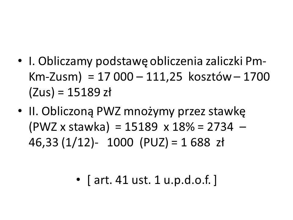 I. Obliczamy podstawę obliczenia zaliczki Pm-Km-Zusm) = 17 000 – 111,25 kosztów – 1700 (Zus) = 15189 zł