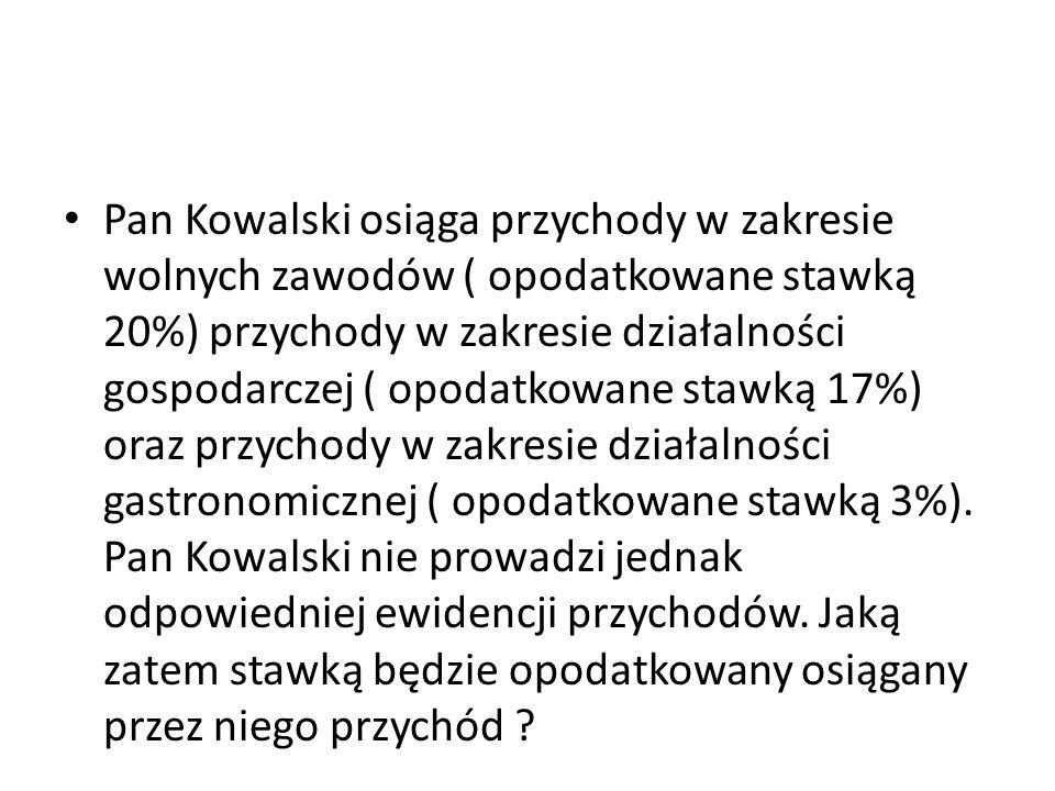 Pan Kowalski osiąga przychody w zakresie wolnych zawodów ( opodatkowane stawką 20%) przychody w zakresie działalności gospodarczej ( opodatkowane stawką 17%) oraz przychody w zakresie działalności gastronomicznej ( opodatkowane stawką 3%).
