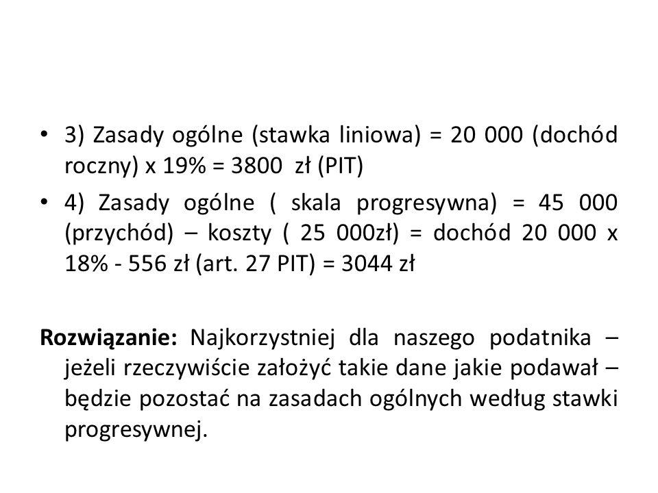 3) Zasady ogólne (stawka liniowa) = 20 000 (dochód roczny) x 19% = 3800 zł (PIT)