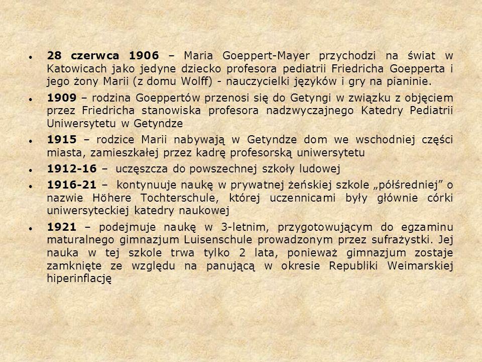 28 czerwca 1906 – Maria Goeppert-Mayer przychodzi na świat w Katowicach jako jedyne dziecko profesora pediatrii Friedricha Goepperta i jego żony Marii (z domu Wolff) - nauczycielki języków i gry na pianinie.