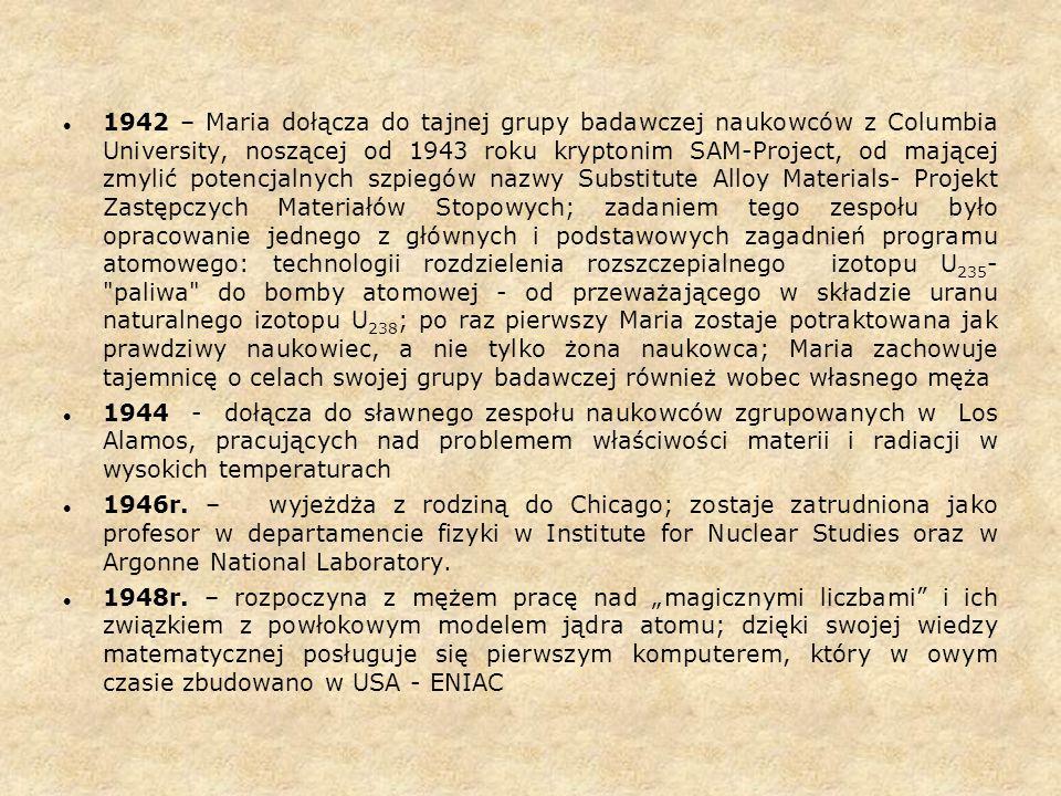 1942 – Maria dołącza do tajnej grupy badawczej naukowców z Columbia University, noszącej od 1943 roku kryptonim SAM-Project, od mającej zmylić potencjalnych szpiegów nazwy Substitute Alloy Materials- Projekt Zastępczych Materiałów Stopowych; zadaniem tego zespołu było opracowanie jednego z głównych i podstawowych zagadnień programu atomowego: technologii rozdzielenia rozszczepialnego izotopu U235- paliwa do bomby atomowej - od przeważającego w składzie uranu naturalnego izotopu U238; po raz pierwszy Maria zostaje potraktowana jak prawdziwy naukowiec, a nie tylko żona naukowca; Maria zachowuje tajemnicę o celach swojej grupy badawczej również wobec własnego męża