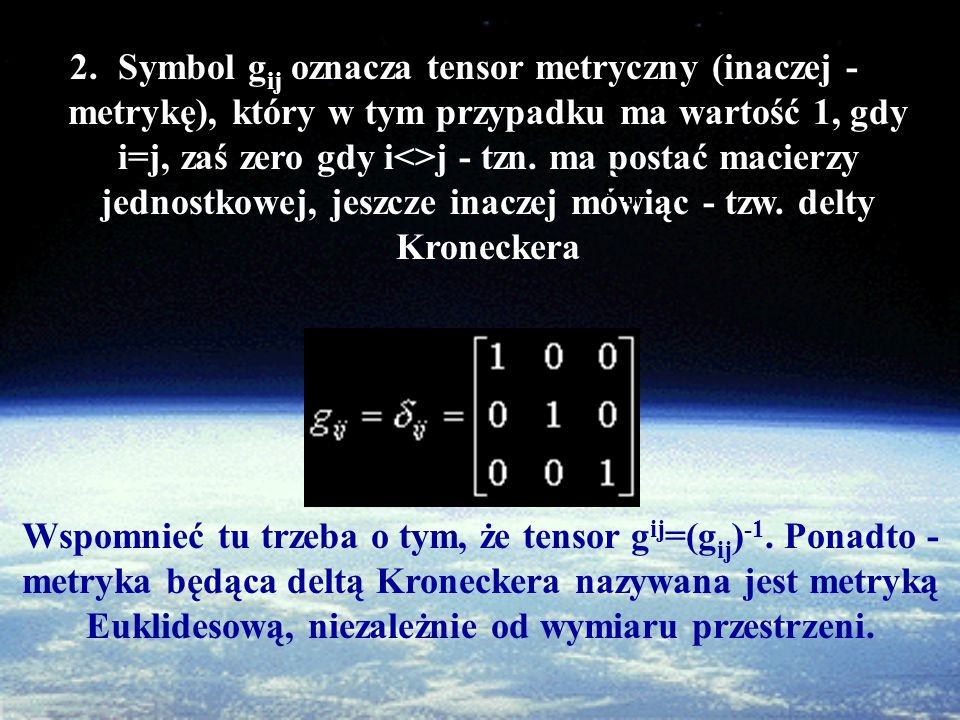 Symbol gij oznacza tensor metryczny (inaczej - metrykę), który w tym przypadku ma wartość 1, gdy i=j, zaś zero gdy i<>j - tzn. ma postać macierzy jednostkowej, jeszcze inaczej mówiąc - tzw. delty Kroneckera