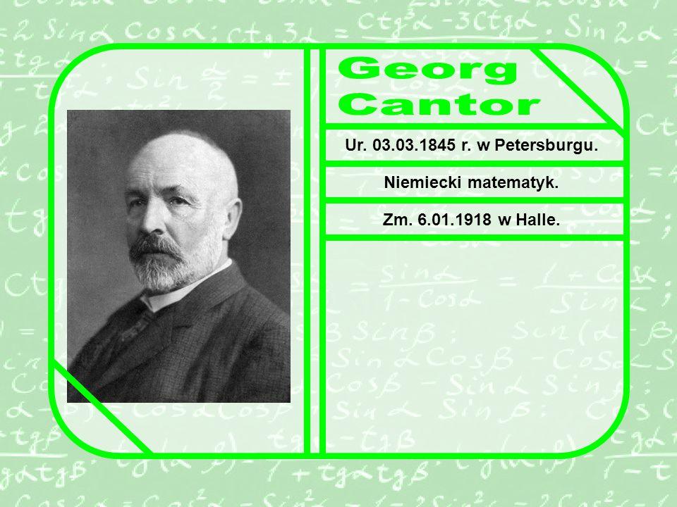 Georg Cantor Ur. 03.03.1845 r. w Petersburgu. Niemiecki matematyk.