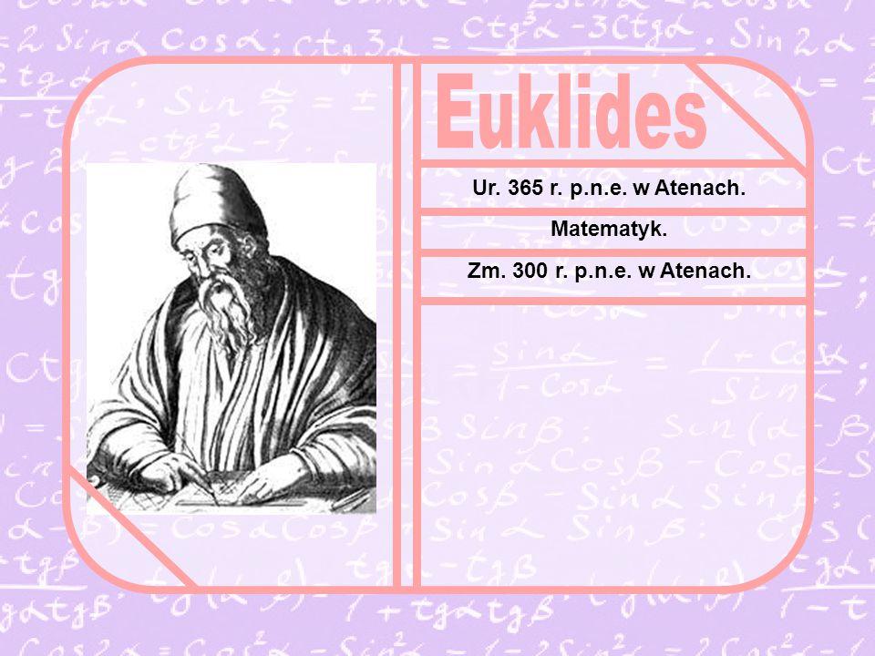 Euklides Ur. 365 r. p.n.e. w Atenach. Matematyk.