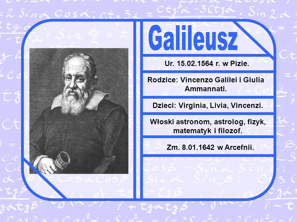 Galileusz Ur. 15.02.1564 r. w Pizie. Rodzice: Vincenzo Galilei i Giulia Ammannati. Dzieci: Virginia, Livia, Vincenzi.