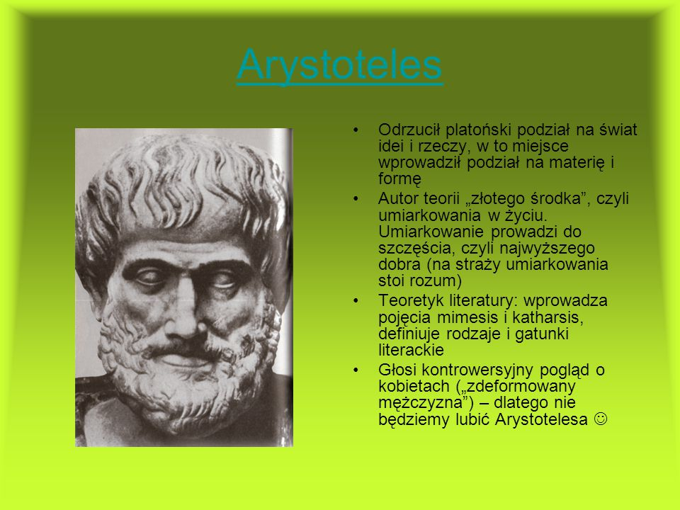 Arystoteles Odrzucił platoński podział na świat idei i rzeczy, w to miejsce wprowadził podział na materię i formę.