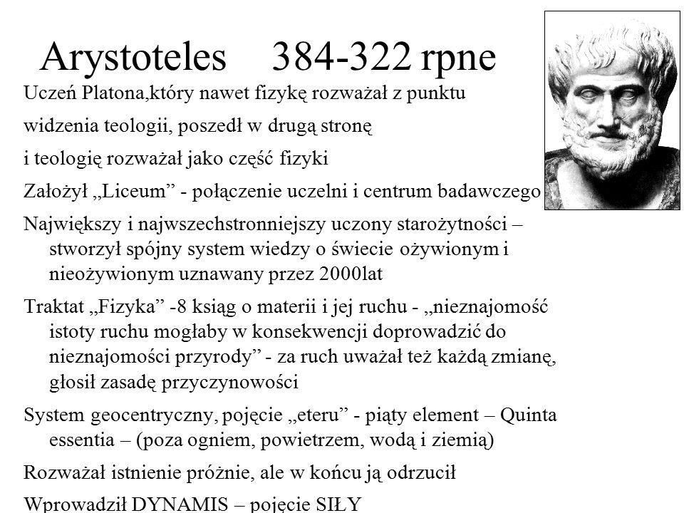 Arystoteles 384-322 rpne Uczeń Platona,który nawet fizykę rozważał z punktu. widzenia teologii, poszedł w drugą stronę.