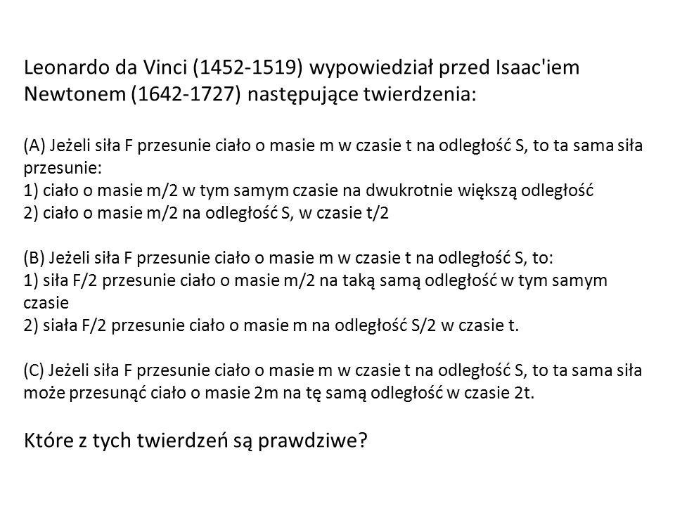 Leonardo da Vinci (1452-1519) wypowiedział przed Isaac iem Newtonem (1642-1727) następujące twierdzenia: (A) Jeżeli siła F przesunie ciało o masie m w czasie t na odległość S, to ta sama siła przesunie: 1) ciało o masie m/2 w tym samym czasie na dwukrotnie większą odległość 2) ciało o masie m/2 na odległość S, w czasie t/2 (B) Jeżeli siła F przesunie ciało o masie m w czasie t na odległość S, to: 1) siła F/2 przesunie ciało o masie m/2 na taką samą odległość w tym samym czasie 2) siała F/2 przesunie ciało o masie m na odległość S/2 w czasie t.
