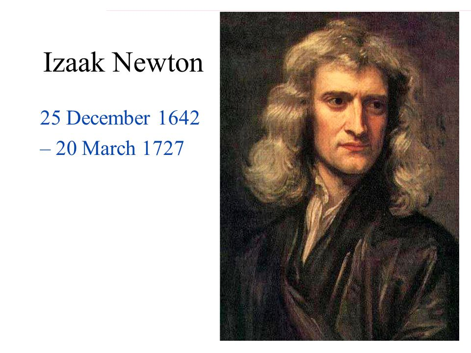 Izaak Newton 25 December 1642 – 20 March 1727