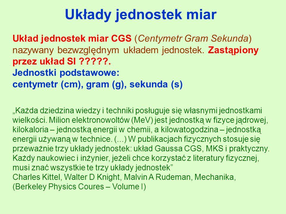 Układy jednostek miar Układ jednostek miar CGS (Centymetr Gram Sekunda) nazywany bezwzględnym układem jednostek. Zastąpiony przez układ SI .