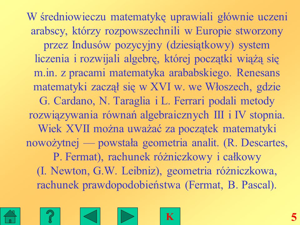 W średniowieczu matematykę uprawiali głównie uczeni arabscy, którzy rozpowszechnili w Europie stworzony przez Indusów pozycyjny (dziesiątkowy) system liczenia i rozwijali algebrę, której początki wiążą się m.in. z pracami matematyka arababskiego. Renesans matematyki zaczął się w XVI w. we Włoszech, gdzie G. Cardano, N. Taraglia i L. Ferrari podali metody rozwiązywania równań algebraicznych III i IV stopnia. Wiek XVII można uważać za początek matematyki nowożytnej — powstała geometria analit. (R. Descartes, P. Fermat), rachunek różniczkowy i całkowy (I. Newton, G.W. Leibniz), geometria różniczkowa, rachunek prawdopodobieństwa (Fermat, B. Pascal).