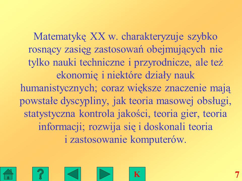 Matematykę XX w. charakteryzuje szybko rosnący zasięg zastosowań obejmujących nie tylko nauki techniczne i przyrodnicze, ale też ekonomię i niektóre działy nauk humanistycznych; coraz większe znaczenie mają powstałe dyscypliny, jak teoria masowej obsługi, statystyczna kontrola jakości, teoria gier, teoria informacji; rozwija się i doskonali teoria i zastosowanie komputerów.