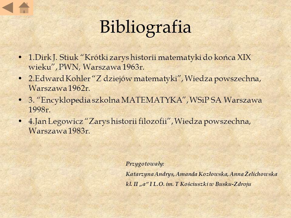 Bibliografia 1.Dirk J. Stiuk Krótki zarys historii matematyki do końca XIX wieku , PWN, Warszawa 1963r.