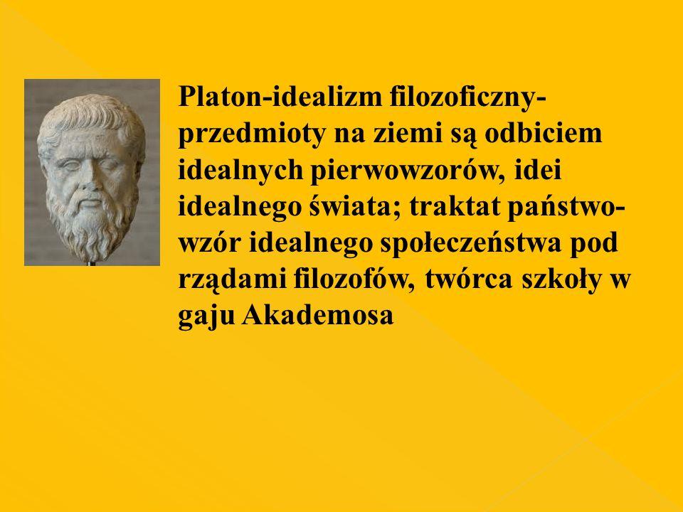 Platon-idealizm filozoficzny-przedmioty na ziemi są odbiciem idealnych pierwowzorów, idei idealnego świata; traktat państwo-wzór idealnego społeczeństwa pod rządami filozofów, twórca szkoły w gaju Akademosa