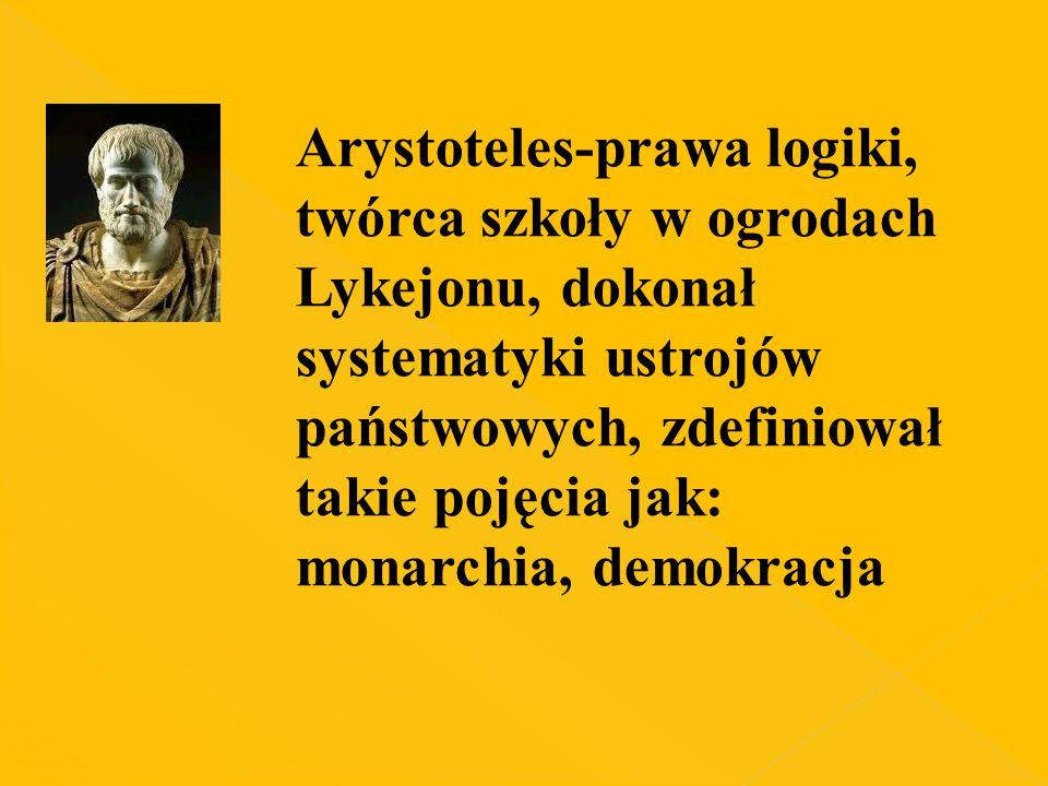 Arystoteles-prawa logiki, twórca szkoły w ogrodach Lykejonu, dokonał systematyki ustrojów państwowych, zdefiniował takie pojęcia jak: monarchia, demokracja