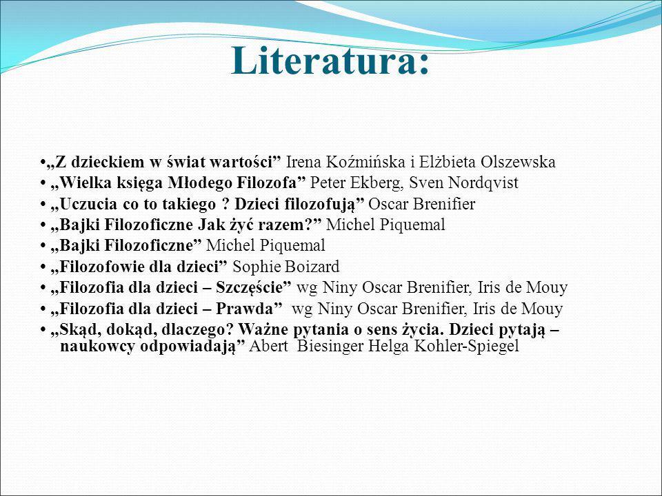 """Literatura: •""""Z dzieckiem w świat wartości Irena Koźmińska i Elżbieta Olszewska. • """"Wielka księga Młodego Filozofa Peter Ekberg, Sven Nordqvist"""