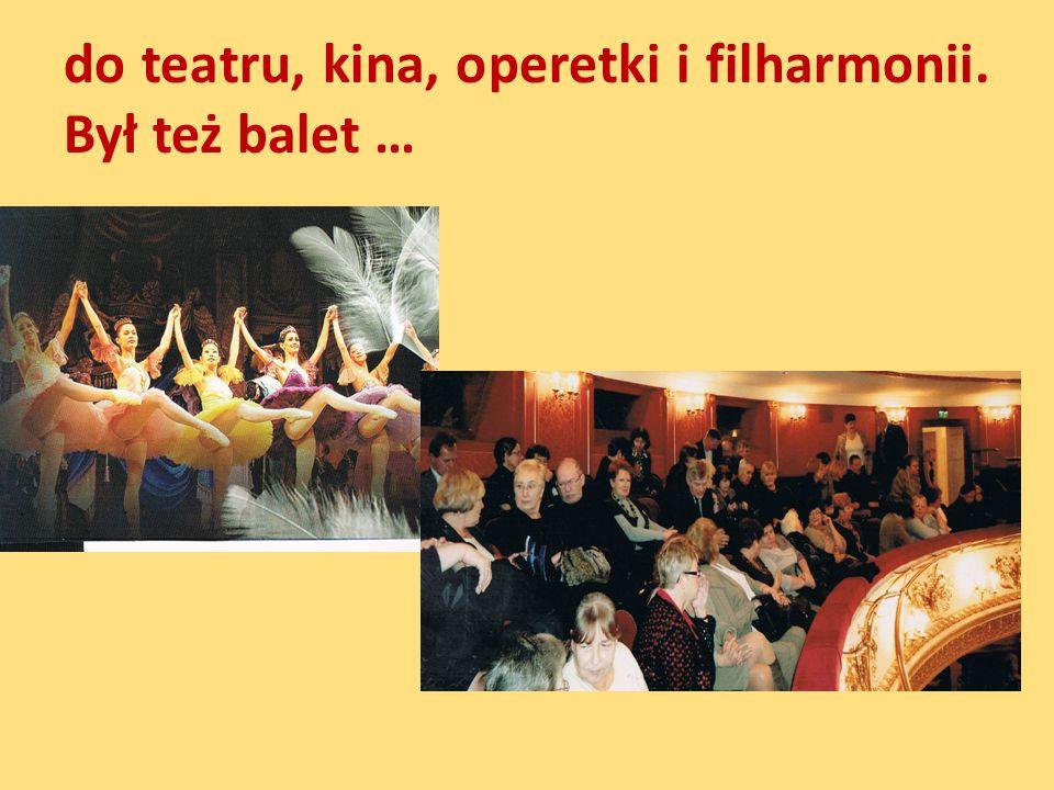 do teatru, kina, operetki i filharmonii. Był też balet …