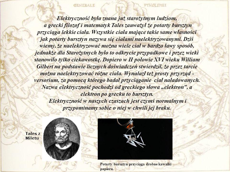Elektryczność była znana już starożytnym ludziom, a grecki filozof i matematyk Tales zauważył że potarty bursztyn przyciąga lekkie ciała. Wszystkie ciała mające takie same własności jak potarty bursztyn nazywa się ciałami naelektryzowanymi. Dziś wiemy, że naelektryzować można wiele ciał w bardzo ławy sposób, jednakże dla Starożytnych było to odkrycie przypadkowe i przez wieki stanowiło tylko ciekawostkę. Dopiero w II połowie XVI wieku William Gilbert na podstawie licznych doświadczeń stwierdził, że przez tarcie można naelektryzować różne ciała. Wynalazł też prosty przyrząd - versorium, za pomocą którego badał przyciąganie ciał naładowanych.