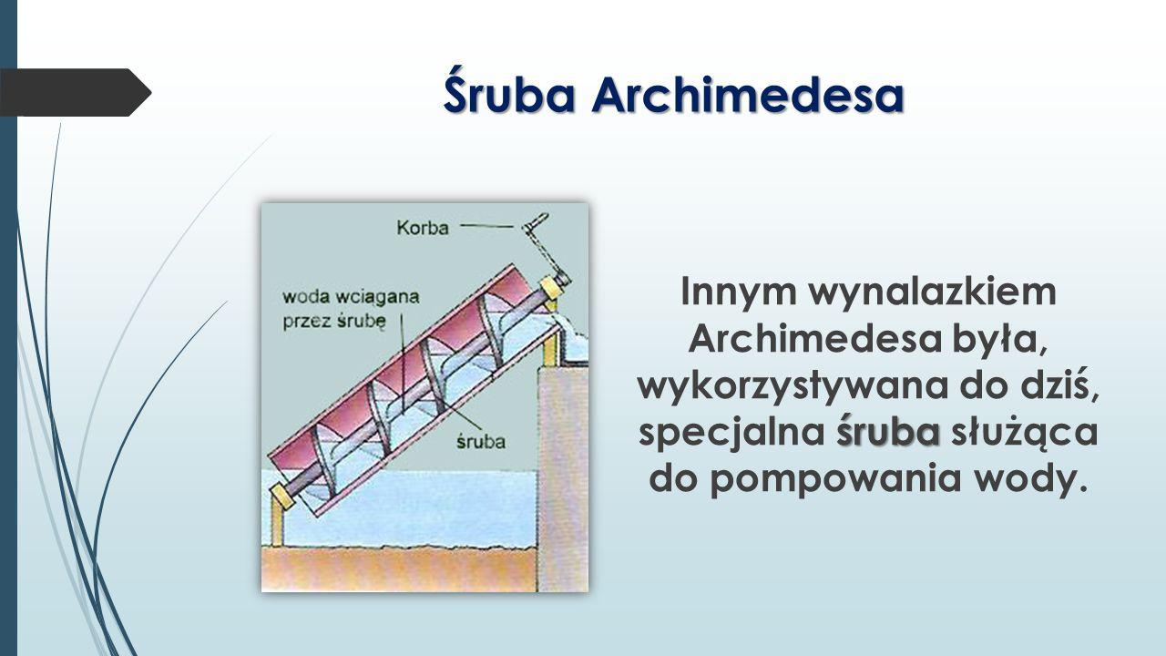 Śruba Archimedesa Innym wynalazkiem Archimedesa była, wykorzystywana do dziś, specjalna śruba służąca do pompowania wody.