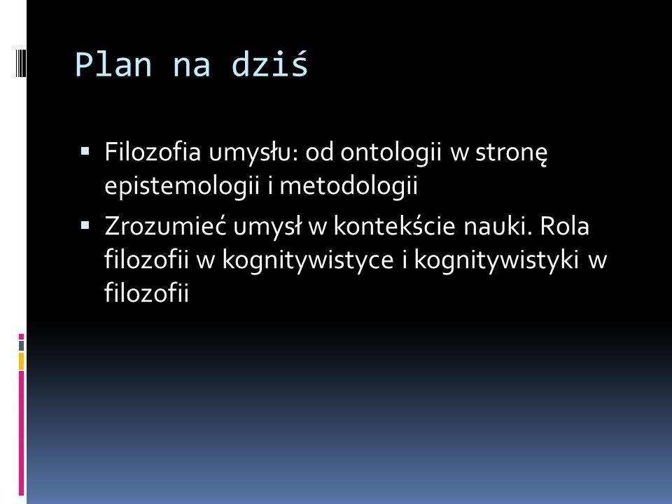 Plan na dziś Filozofia umysłu: od ontologii w stronę epistemologii i metodologii.