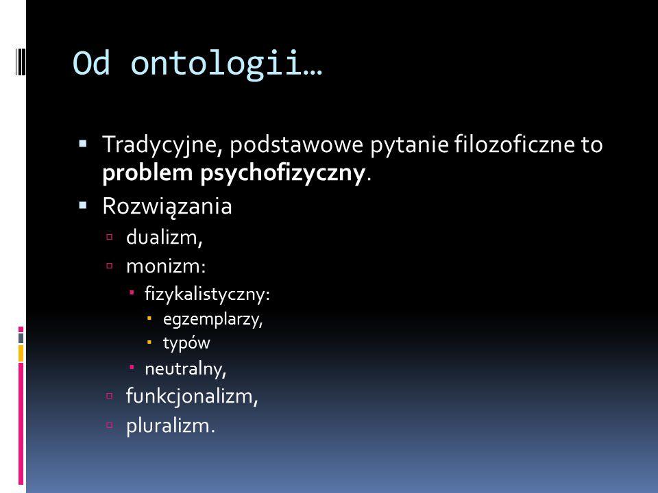 Od ontologii… Tradycyjne, podstawowe pytanie filozoficzne to problem psychofizyczny. Rozwiązania.