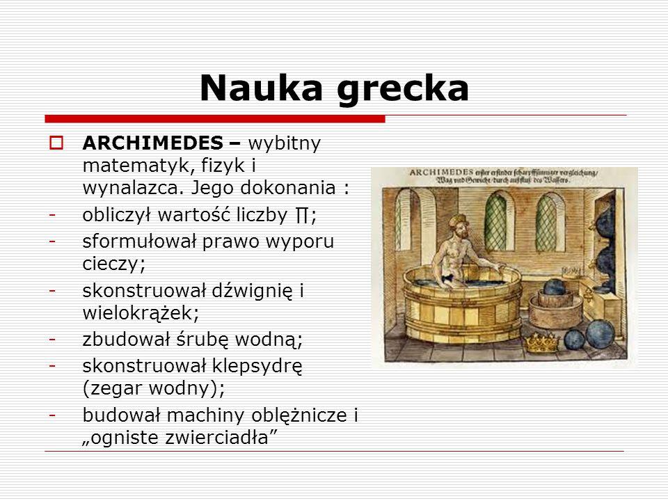 Nauka grecka ARCHIMEDES – wybitny matematyk, fizyk i wynalazca. Jego dokonania : obliczył wartość liczby ∏;