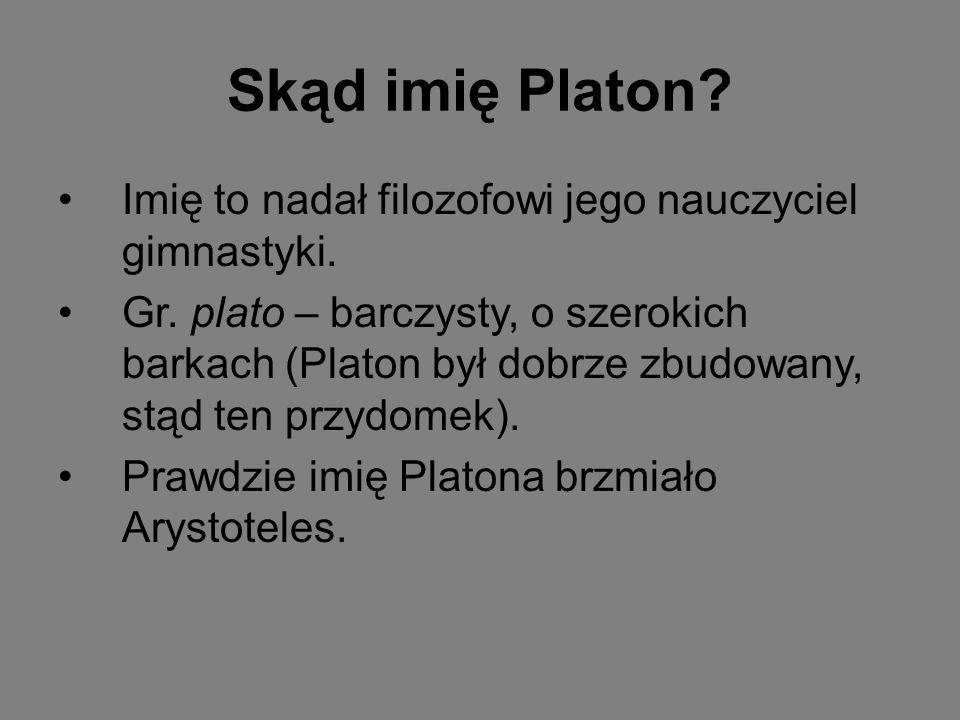 Skąd imię Platon Imię to nadał filozofowi jego nauczyciel gimnastyki.