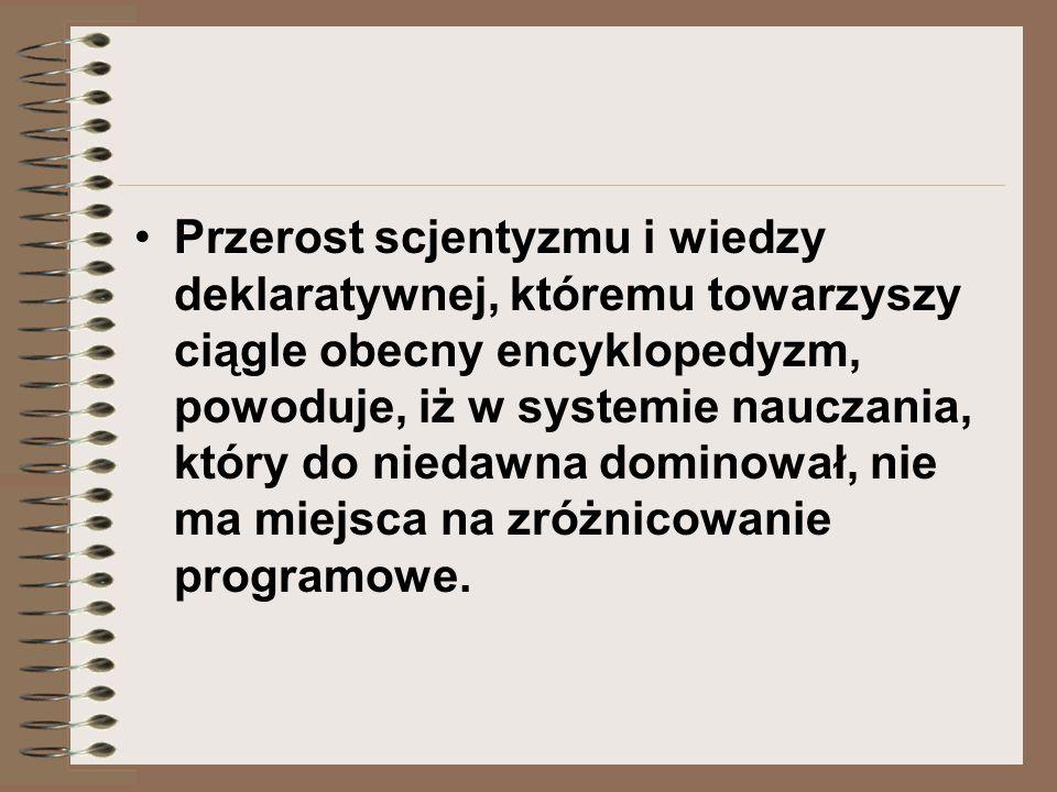 Przerost scjentyzmu i wiedzy deklaratywnej, któremu towarzyszy ciągle obecny encyklopedyzm, powoduje, iż w systemie nauczania, który do niedawna dominował, nie ma miejsca na zróżnicowanie programowe.