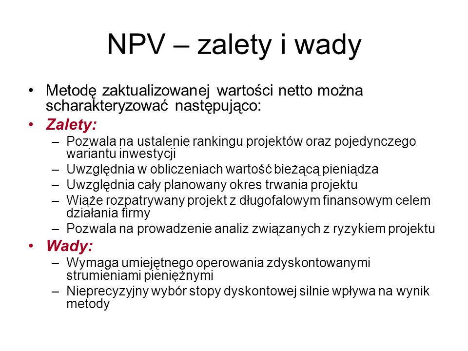 NPV – zalety i wady Metodę zaktualizowanej wartości netto można scharakteryzować następująco: Zalety: