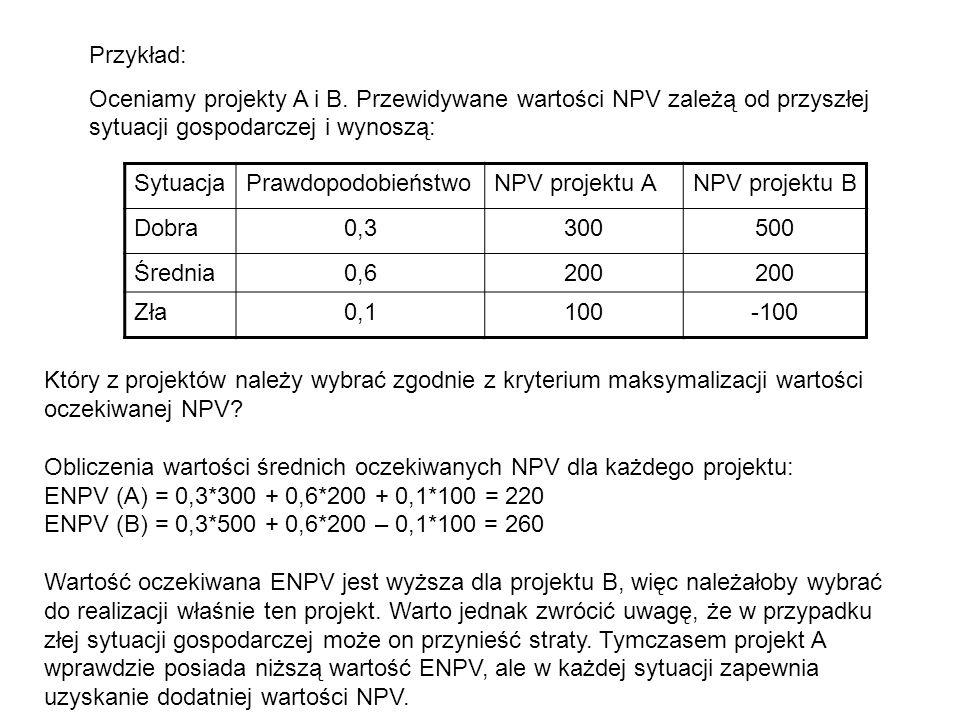 Przykład: Oceniamy projekty A i B. Przewidywane wartości NPV zależą od przyszłej sytuacji gospodarczej i wynoszą:
