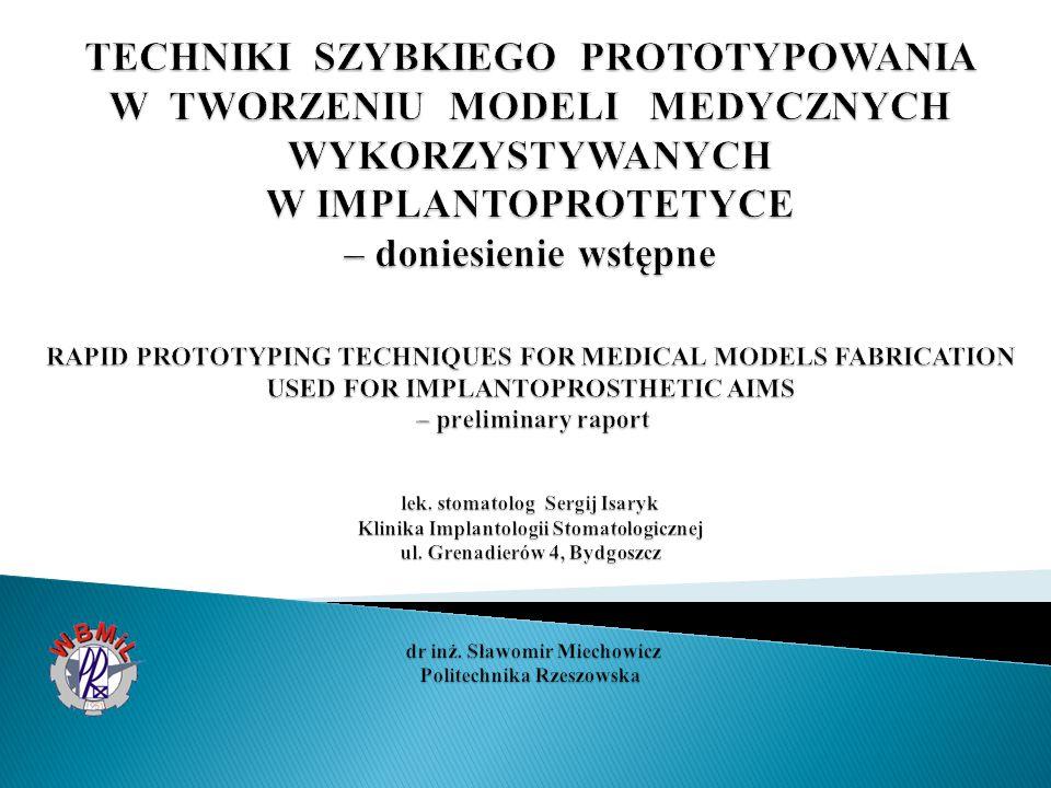 TECHNIKI SZYBKIEGO PROTOTYPOWANIA W TWORZENIU MODELI MEDYCZNYCH WYKORZYSTYWANYCH W IMPLANTOPROTETYCE – doniesienie wstępne RAPID PROTOTYPING TECHNIQUES FOR MEDICAL MODELS FABRICATION USED FOR IMPLANTOPROSTHETIC AIMS – preliminary raport lek.