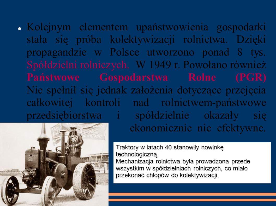 Kolejnym elementem upaństwowienia gospodarki stała się próba kolektywizacji rolnictwa. Dzięki propagandzie w Polsce utworzono ponad 8 tys. Spółdzielni rolniczych. W 1949 r. Powołano również Państwowe Gospodarstwa Rolne (PGR) Nie spełnił się jednak założenia dotyczące przejęcia całkowitej kontroli nad rolnictwem-państwowe przedsiębiorstwa i spółdzielnie okazały się ekonomicznie nie efektywne.