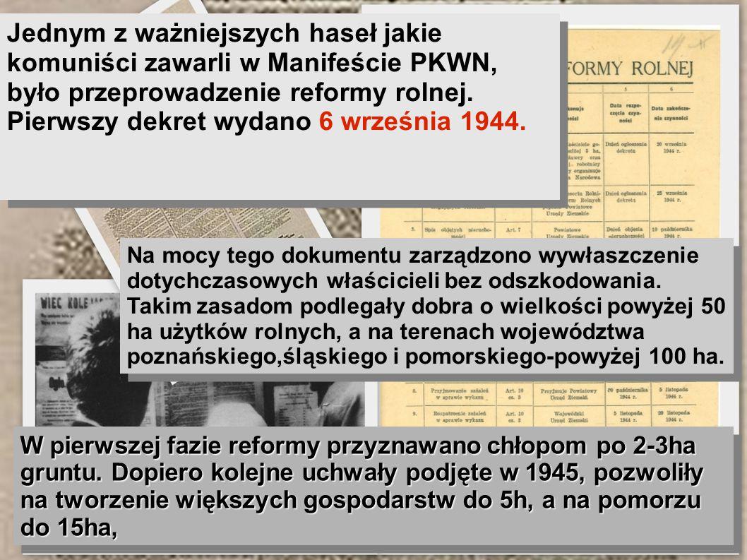 Jednym z ważniejszych haseł jakie komuniści zawarli w Manifeście PKWN, było przeprowadzenie reformy rolnej. Pierwszy dekret wydano 6 września 1944.