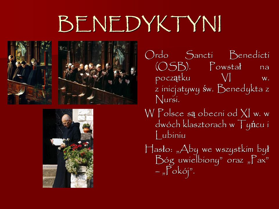 BENEDYKTYNI Ordo Sancti Benedicti (OSB). Powstał na początku VI w. z inicjatywy św. Benedykta z Nursi.