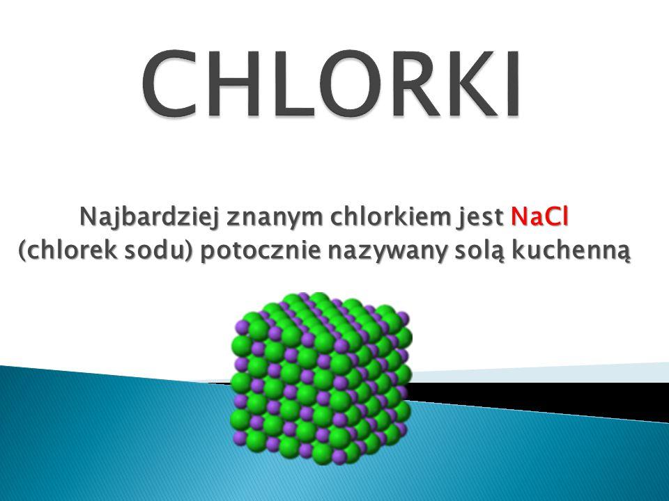 CHLORKI Najbardziej znanym chlorkiem jest NaCl