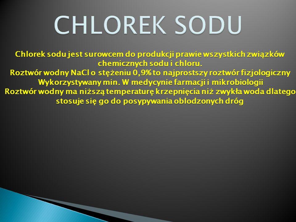 CHLOREK SODU Chlorek sodu jest surowcem do produkcji prawie wszystkich związków. chemicznych sodu i chloru.