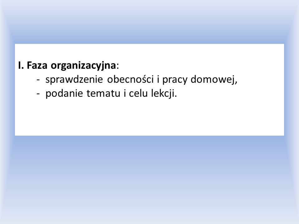I. Faza organizacyjna: - sprawdzenie obecności i pracy domowej, - podanie tematu i celu lekcji.