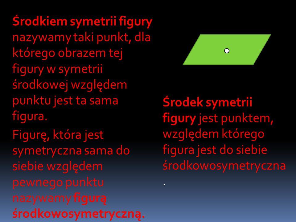 Środkiem symetrii figury nazywamy taki punkt, dla którego obrazem tej figury w symetrii środkowej względem punktu jest ta sama figura.