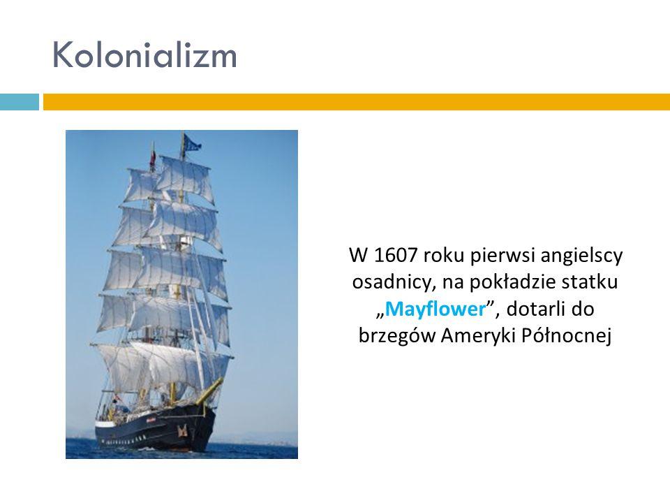 """Kolonializm W 1607 roku pierwsi angielscy osadnicy, na pokładzie statku """"Mayflower , dotarli do brzegów Ameryki Północnej."""