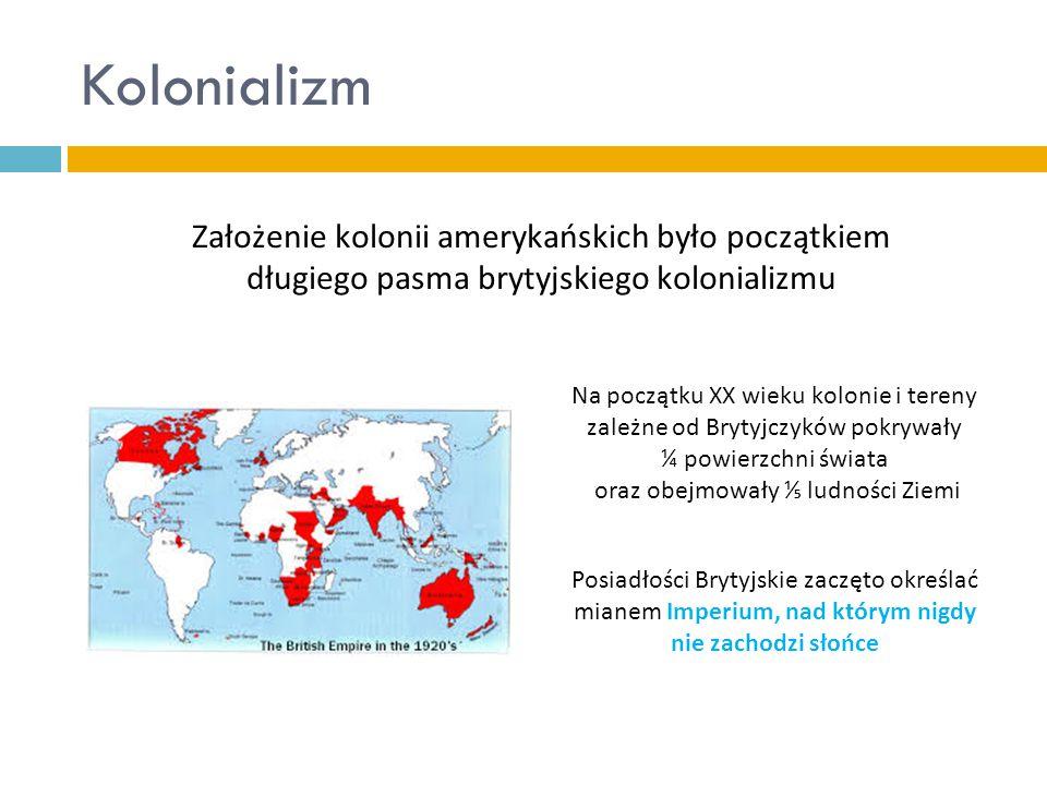 Kolonializm Założenie kolonii amerykańskich było początkiem długiego pasma brytyjskiego kolonializmu.